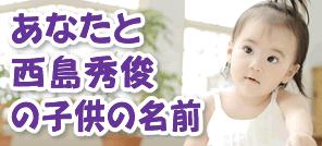 あなたと西島秀俊さんの子供の名前を占います